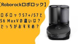 ロボロックS7とS6 Maxの違いを比較!どっちがおすすめ?
